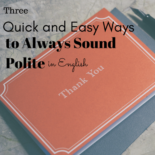 Three quick and easy ways to always sound polite in English