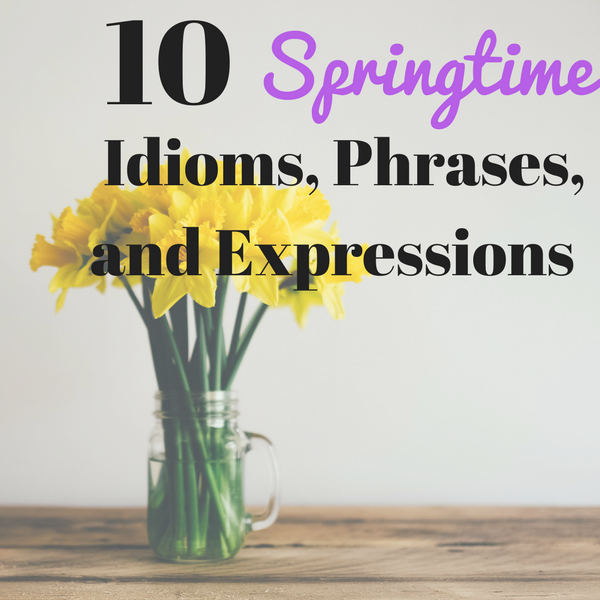 10 Springtime Idioms, Phrases, and Expressions